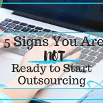 5 Signs You Are NOT Ready to Start Outsourcing